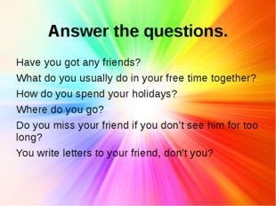 Answer the questions. Have you got any friends? What do you usually do in you