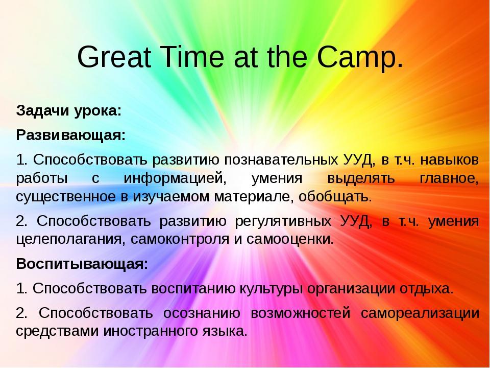 Great Time at the Camp. Задачи урока: Развивающая: 1. Способствовать развитию...