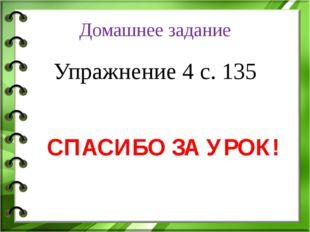 Домашнее задание Упражнение 4 с. 135 СПАСИБО ЗА УРОК!