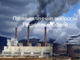 Промышленные выбросы Решение проблем Выполнил: Тихонов Н.А Проверил: Романова