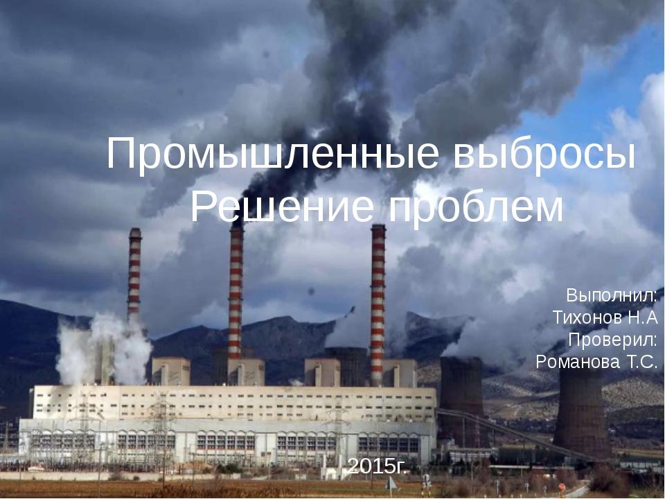 Промышленные выбросы Решение проблем Выполнил: Тихонов Н.А Проверил: Романова...
