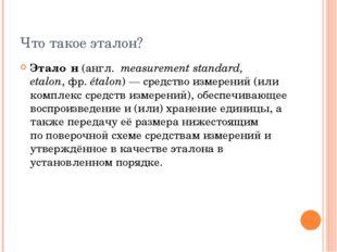 Что такое эталон? Этало́н(англ.measurement standard, etalon,фр.étalon)—