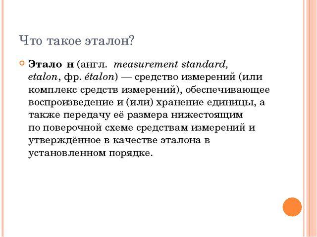 Что такое эталон? Этало́н(англ.measurement standard, etalon,фр.étalon)—...