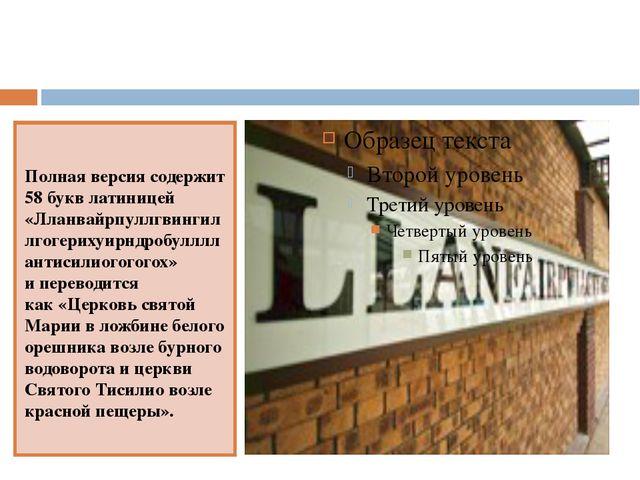 Полная версия содержит 58 букв латиницей «Лланвайрпуллгвингиллгогерихуирндро...