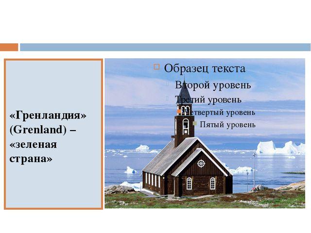 «Гренландия» (Grenland) – «зеленая страна»