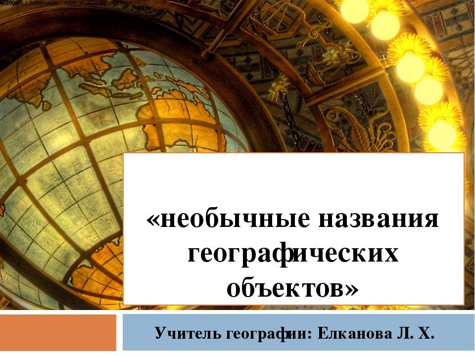 «необычные названия географических объектов» Учитель географии: Елканова Л. Х.