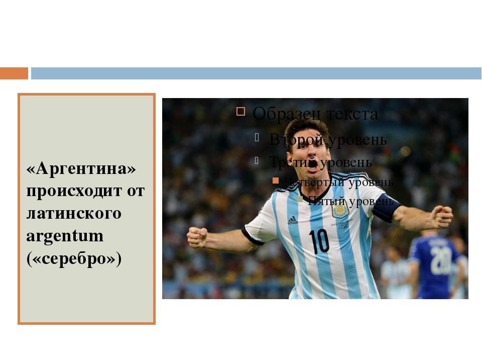 «Аргентина» происходит от латинского argentum («серебро»)