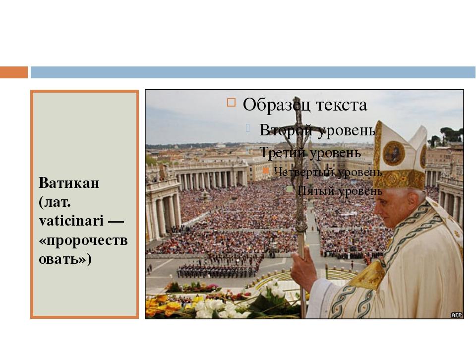 Ватикан (лат. vaticinari — «пророчествовать»)