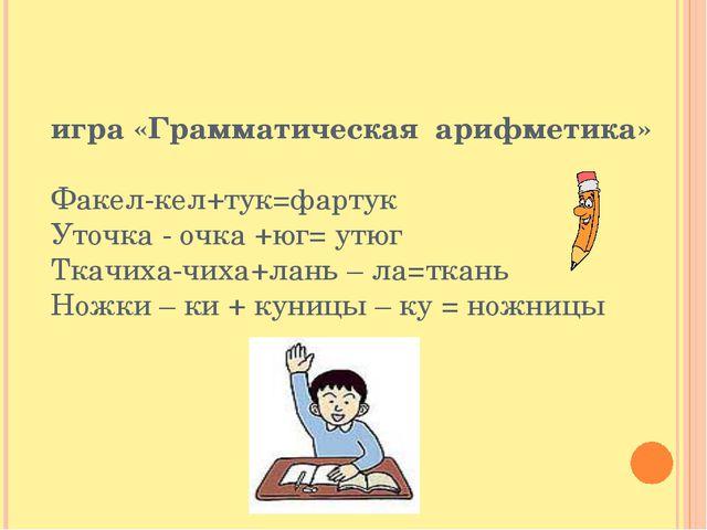 игра «Грамматическая арифметика» Факел-кел+тук=фартук Уточка - очка +юг= утюг...