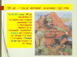 Мөде – Һун дөлитиниң асасини қурғучи Б.э.б. ІІІ әсирдә Мөде Хитай билән кәск