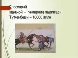 Глоссарий шаньюй – һунларниң падишаси. Түмәнбеши – 10000 аилә