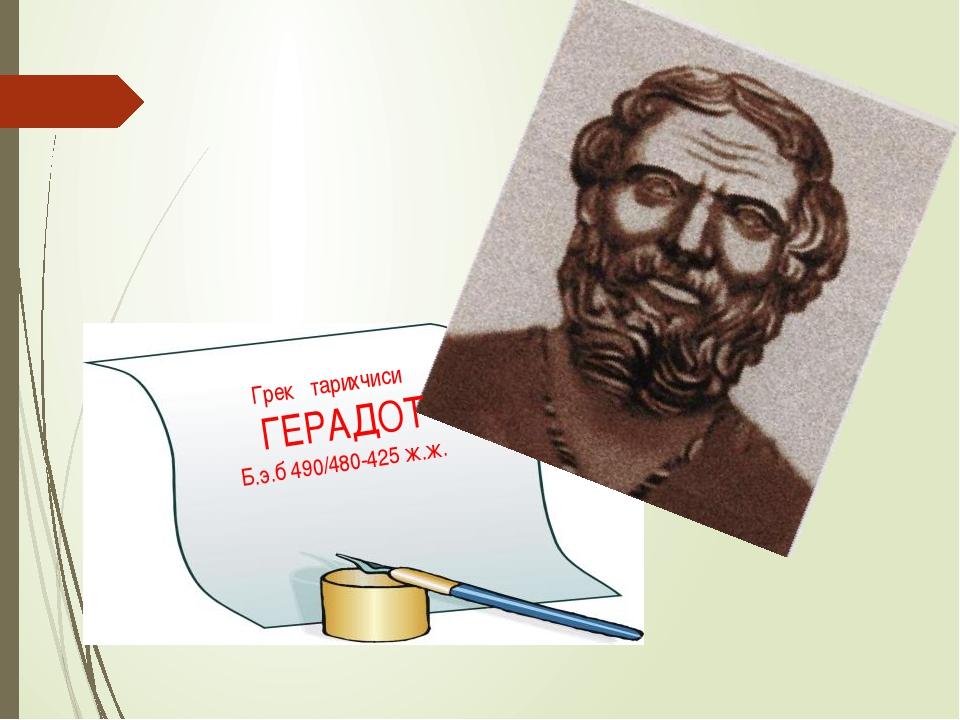 Грек тарихчиси ГЕРАДОТ Б.э.б 490/480-425 ж.ж.