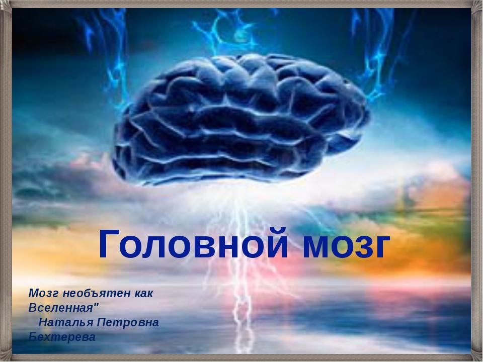 "Головной мозг Мозг необъятен как Вселенная""  Наталья Петровна Бехтерева"
