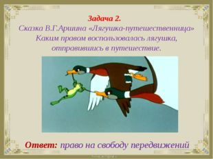 Задача 2. Сказка В.Г.Аршина «Лягушка-путешественница» Каким правом воспользо