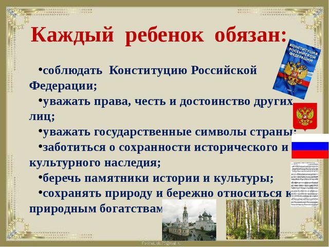 Каждый ребенок обязан: соблюдать Конституцию Российской Федерации; уважать п...