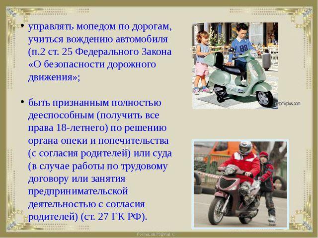 управлять мопедом по дорогам, учиться вождению автомобиля (п.2 ст. 25 Федерал...