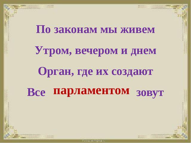 По законам мы живем Утром, вечером и днем Орган, где их создают Все зовут па...
