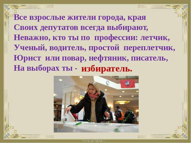 Все взрослые жители города, края Своих депутатов всегда выбирают, Неважно, к...