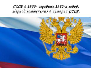 СССР в 1953- середине 1960-х годов. Период «оттепели» в истории СССР.