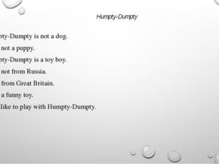 Humpty-Dumpty Humpty-Dumpty is not a dog. He is not a puppy. Humpty-Dumpty is