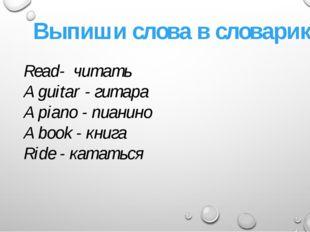 Выпиши слова в словарик Read- читать A guitar - гитара A piano - пианино A bo