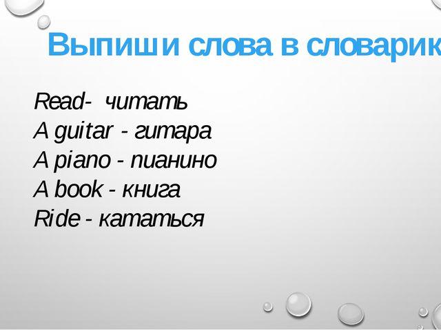 Выпиши слова в словарик Read- читать A guitar - гитара A piano - пианино A bo...