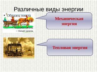 Различные виды энергии Механическая энергия Тепловая энергия