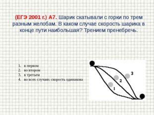 (ЕГЭ 2001 г.) А7. Шарик скатывали с горки по трем разным желобам. В каком слу