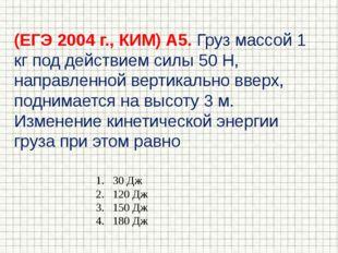 (ЕГЭ 2004 г., КИМ) А5. Груз массой 1 кг под действием силы 50 Н, направленной