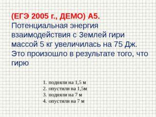 (ЕГЭ 2005 г., ДЕМО) А5. Потенциальная энергия взаимодействия с Землей гири ма