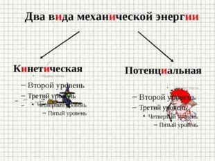 Два вида механической энергии Кинетическая Потенциальная