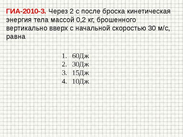 ГИА-2010-3. Через 2 с после броска кинетическая энергия тела массой 0,2 кг, б...
