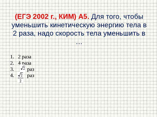 (ЕГЭ 2002 г., КИМ) А5. Для того, чтобы уменьшить кинетическую энергию тела в...