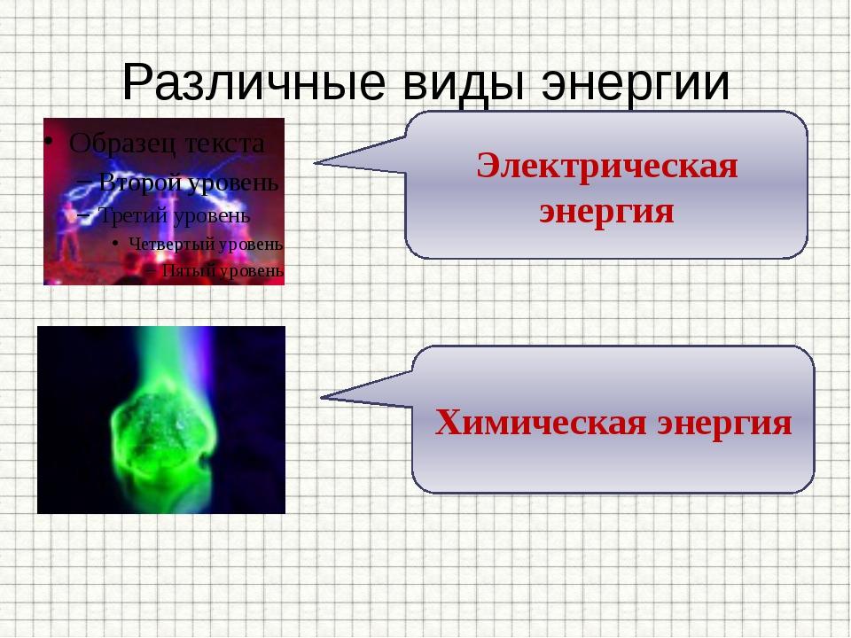 Различные виды энергии Электрическая энергия Химическая энергия