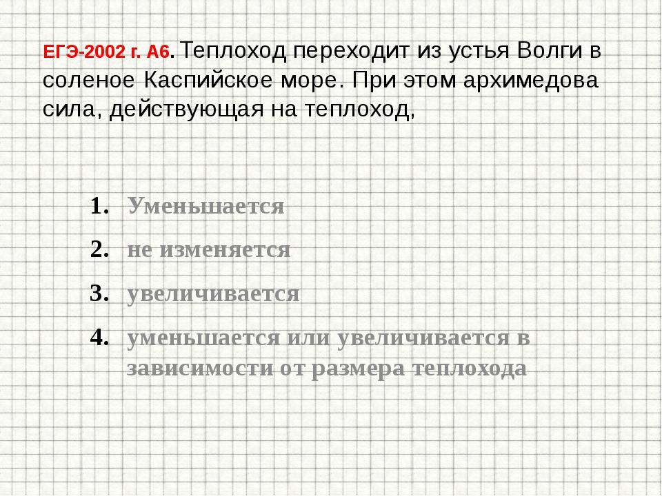 ЕГЭ-2002 г. А6. Теплоход переходит из устья Волги в соленое Каспийское море....
