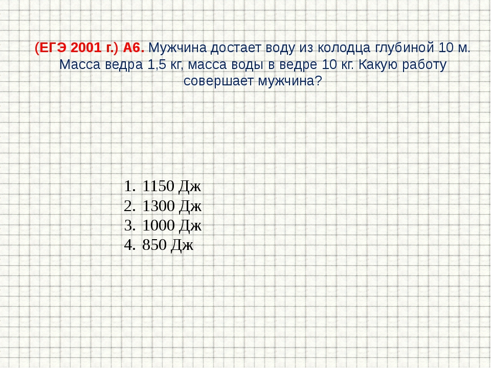 (ЕГЭ 2001 г.) А6. Мужчина достает воду из колодца глубиной 10 м. Масса ведра...