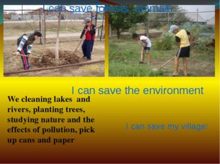 I can save forests, animals I can save the environment I can save my village!