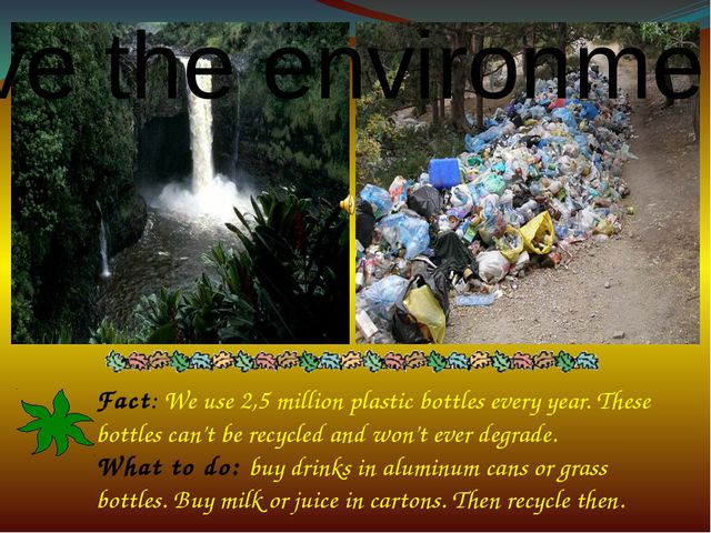 Fact: We use 2,5 million plastic bottles every year. These bottles can't be...