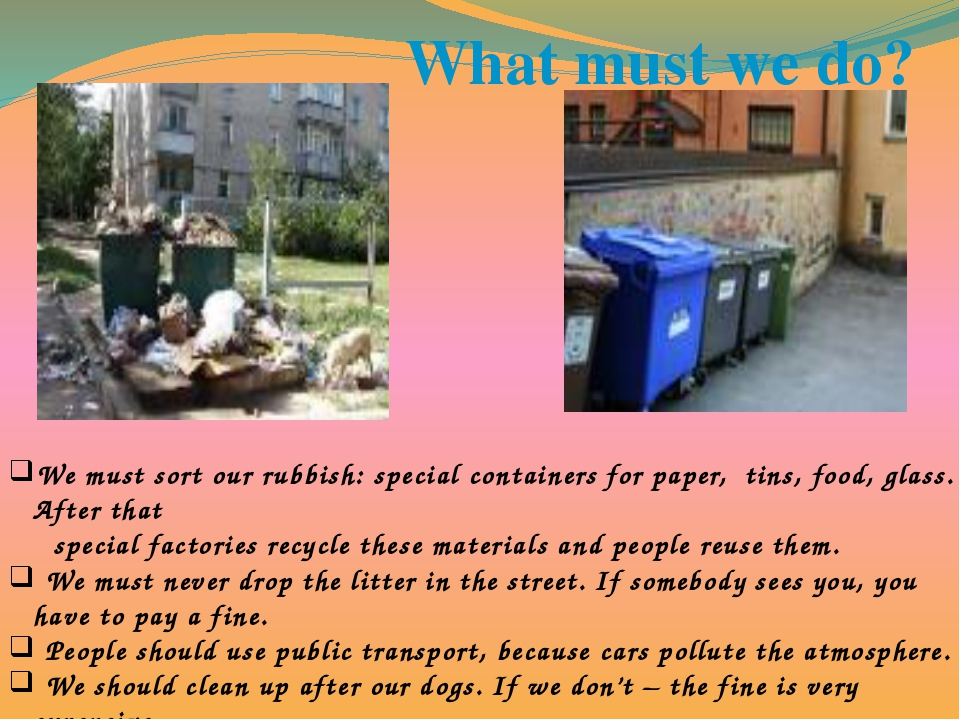 What must we do? We must sort our rubbish: special containers for paper, tins...