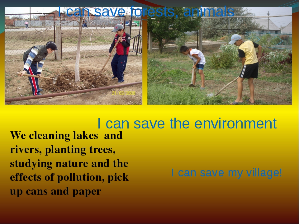 I can save forests, animals I can save the environment I can save my village!...