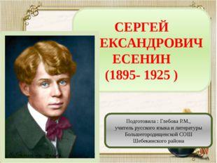 СЕРГЕЙ АЛЕКСАНДРОВИЧ ЕСЕНИН (1895- 1925 ) Подготовила : Глебова Р.М., учитель