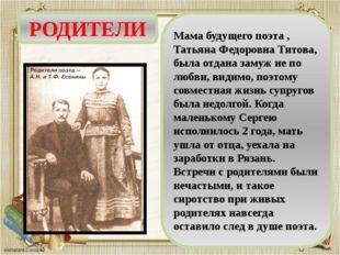 РОДИТЕЛИ Мама будущего поэта , Татьяна Федоровна Титова, была отдана замуж не