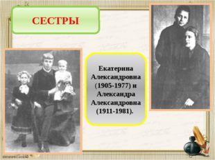 СЕСТРЫ Екатерина Александровна (1905-1977) и Александра Александровна (1911-1