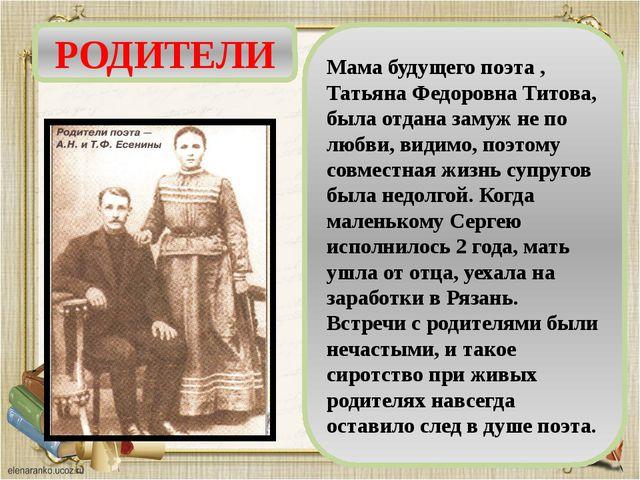 РОДИТЕЛИ Мама будущего поэта , Татьяна Федоровна Титова, была отдана замуж не...
