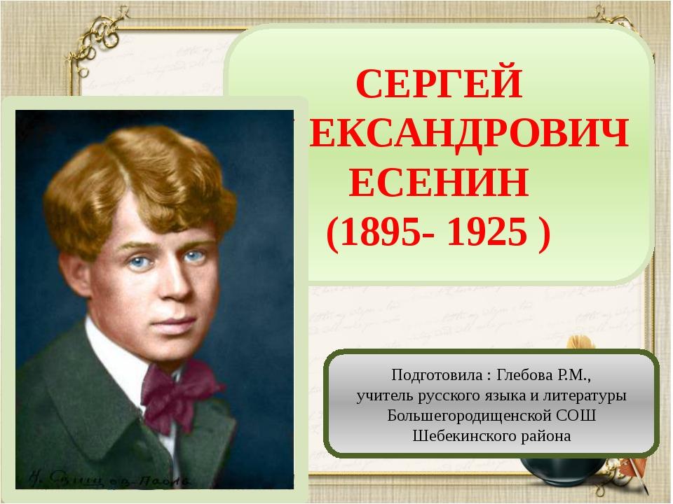 СЕРГЕЙ АЛЕКСАНДРОВИЧ ЕСЕНИН (1895- 1925 ) Подготовила : Глебова Р.М., учитель...
