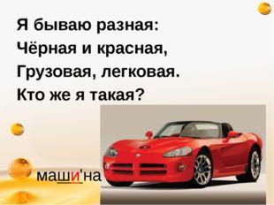 http://freeppt.ru Я бываю разная: Чёрная и красная, Грузовая, легковая. Кто ж