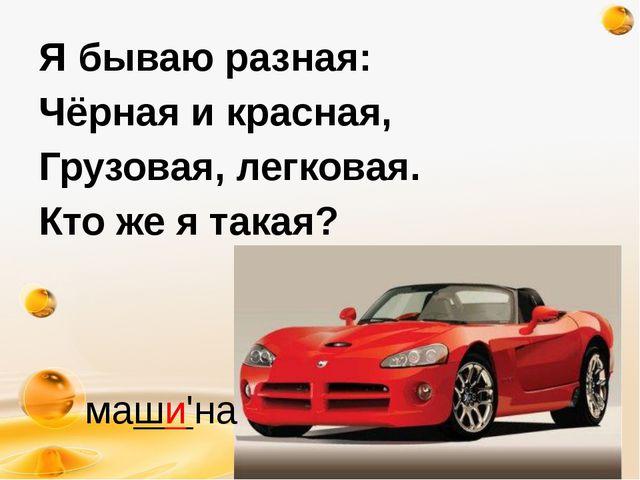 http://freeppt.ru Я бываю разная: Чёрная и красная, Грузовая, легковая. Кто ж...