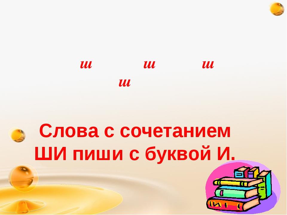 ш ш ш ш Слова с сочетанием ШИ пиши с буквой И.