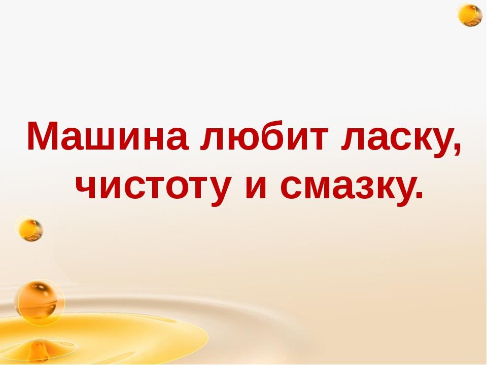 http://freeppt.ru Машина любит ласку, чистоту и смазку.
