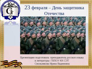 23 февраля – День защитника Отечества Презентацию подготовила преподаватель р